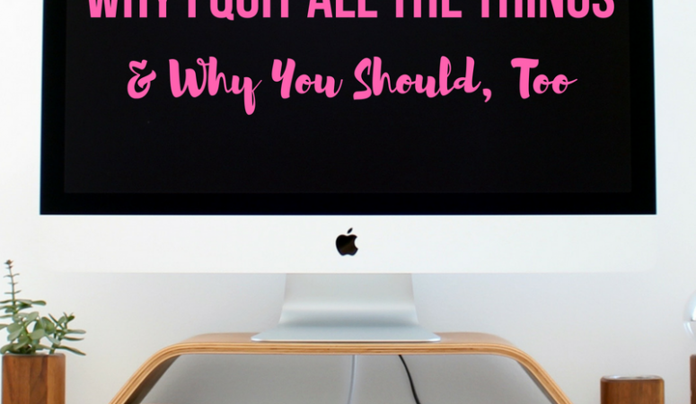 Why I Quit All the Things & Why You Should, Too