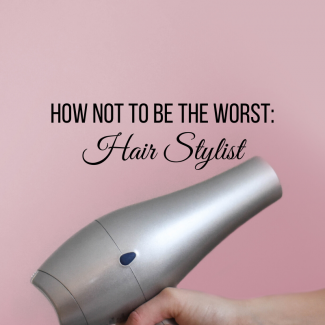 How to Not Be the Worst: Hair Stylist